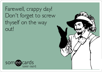 Farewell, crappy day! Don't forget to screw thyself on the way out!