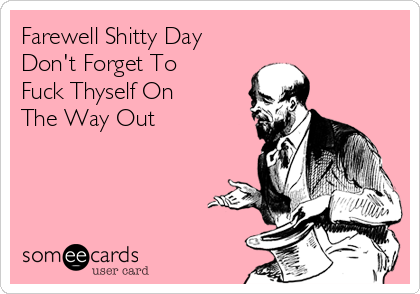 Farewell Shitty Day Don't Forget To Fuck Thyself On The Way Out