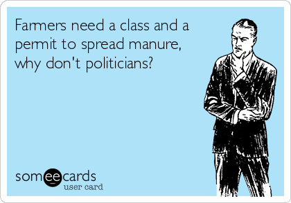 Farmers need a class and a permit to spread manure, why don't politicians?