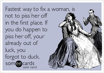 Fastest way to fix a woman, is not to piss her off in the first place. If you do happen to piss her off, your already out of luck, you forgot to duck.