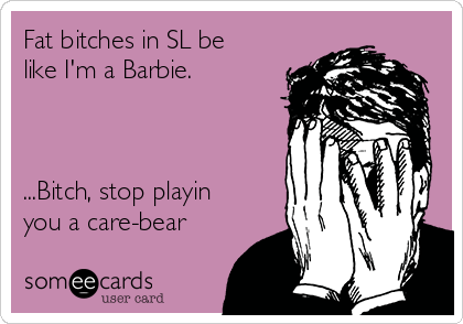 Fat bitches in SL be like I'm a Barbie.    ...Bitch, stop playin you a care-bear