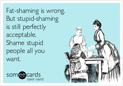 Fat-shaming is wrong. But stupid-shaming is still perfectly acceptable. Shame stupid people all you want.