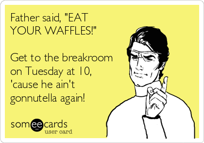 """Father said, """"EAT YOUR WAFFLES!""""  Get to the breakroom on Tuesday at 10, 'cause he ain't gonnutella again!"""