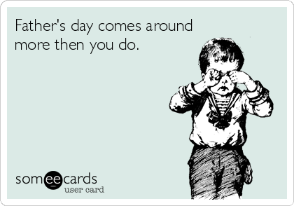 Father's day comes around more then you do.