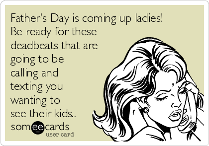 Father's Day is coming up ladies! Be ready for these deadbeats that are going to be calling and texting you wanting to see their kids..