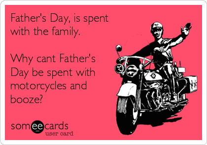 Father's Day, is spent with the family.  Why cant Father's Day be spent with motorcycles and booze?