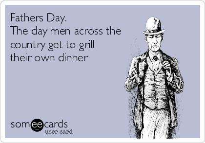 Fathers Day.   The day men across the country get to grill their own dinner