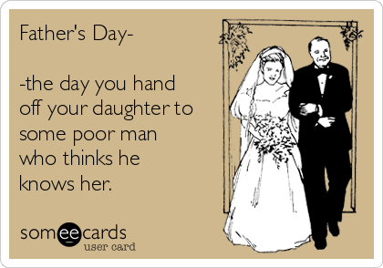 Father's Day-  -the day you hand off your daughter to some poor man who thinks he knows her.