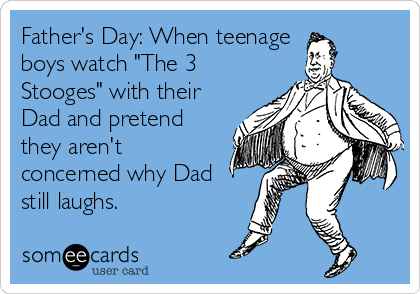 """Father's Day: When teenage  boys watch """"The 3 Stooges"""" with their Dad and pretend they aren't concerned why Dad still laughs."""