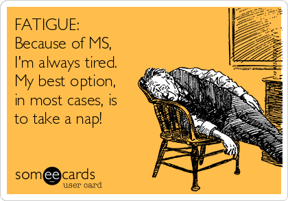 FATIGUE: Because of MS, I'm always tired. My best option, in most cases, is to take a nap!