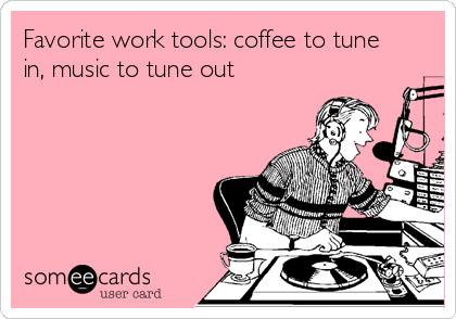Favorite work tools: coffee to tune in, music to tune out