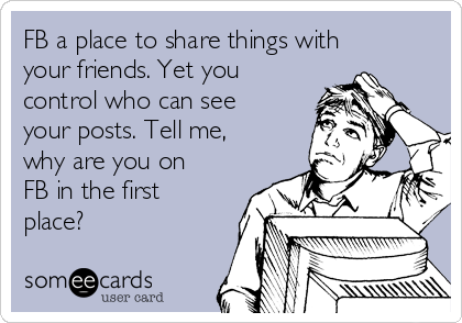 FB a place to share things with your friends. Yet you control who can see your posts. Tell me, why are you on FB in the first place?