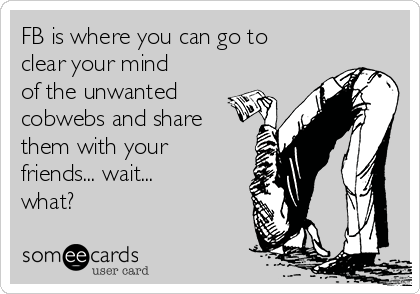 FB is where you can go to clear your mind of the unwanted cobwebs and share them with your friends... wait... what?