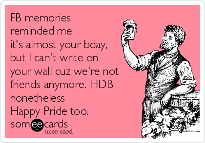 FB memories reminded me it's almost your bday, but I can't write on your wall cuz we're not friends anymore. HDB nonetheless Happy Pride too.