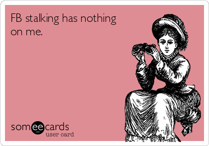 FB stalking has nothing on me.