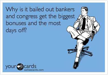 Why is it bailed out bankers and congress get the biggest bonuses and the most days off?