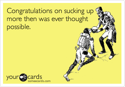 Congratulations on sucking up more then was ever thought possible.
