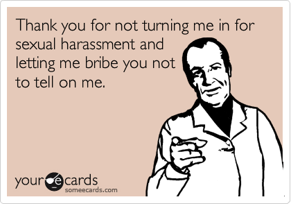 Thank you for not turning me in for sexual harassment andletting me bribe you notto tell on me.