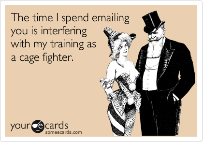 The time I spend emailing you is interfering with my training as a cage fighter.