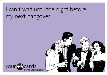 I can't wait until the night before my next hangover.