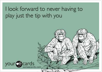 I look forward to never having to play just the tip with you