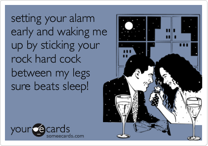 setting your alarmearly and waking meup by sticking yourrock hard cockbetween my legssure beats sleep!