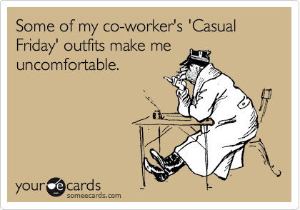 Some of my co-worker's 'Casual Friday' outfits make me uncomfortable.