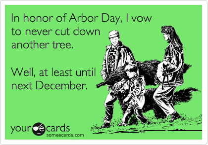 In honor of Arbor Day, I vow