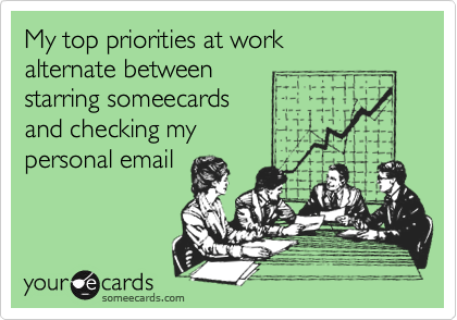 My top priorities at work alternate between starring someecards and checking mypersonal email