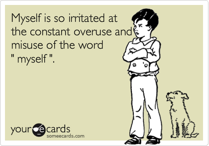 """Myself is so irritated atthe constant overuse andmisuse of the word"""" myself """"."""