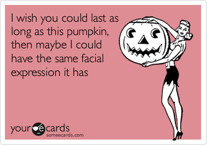 I wish you could last as long as this pumpkin, then maybe I could have the same facial expression it has