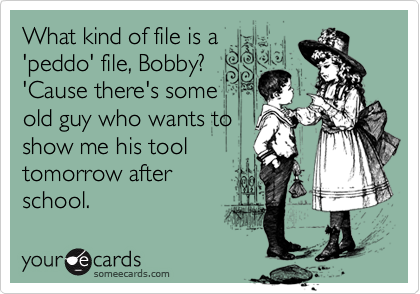 What kind of file is a'peddo' file, Bobby?'Cause there's someold guy who wants toshow me his tool tomorrow afterschool.