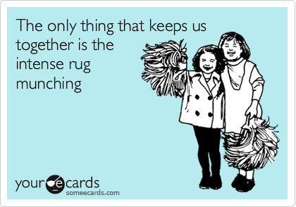 The only thing that keeps us together is the intense rug munching