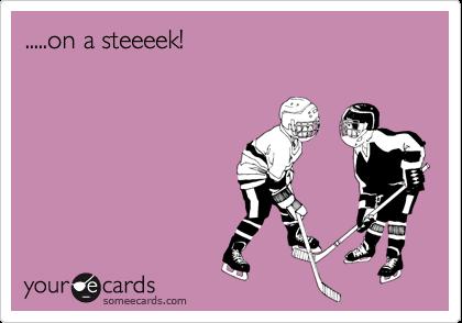 .....on a steeeek!