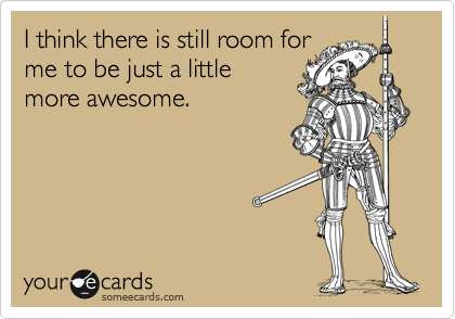I think there is still room forme to be just a littlemore awesome.