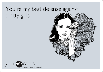 You're my best defense against pretty girls.