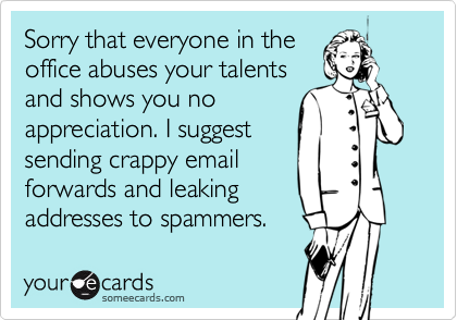 Sorry that everyone in theoffice abuses your talentsand shows you noappreciation. I suggestsending crappy emailforwards and leakingaddresses to spammers.