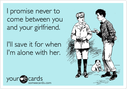 I promise never to come between you and your girlfriend.   I'll save it for when I'm alone with her.