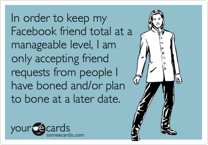 In order to keep myFacebook friend total at amanageable level, I amonly accepting friendrequests from people Ihave boned and/or planto bone at a later date.