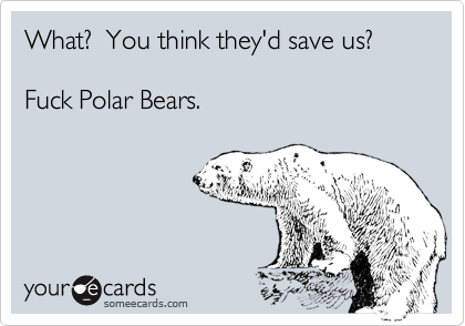 What?  You think they'd save us?    Fuck Polar Bears.