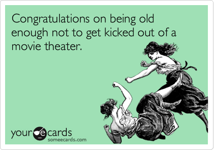 Congratulations on being old enough not to get kicked out of a movie theater.