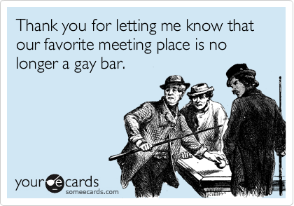 Thank you for letting me know that our favorite meeting place is no longer a gay bar.