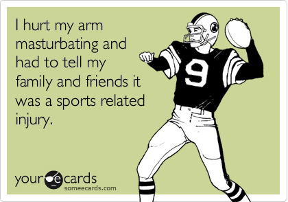 I hurt my armmasturbating andhad to tell myfamily and friends itwas a sports relatedinjury.