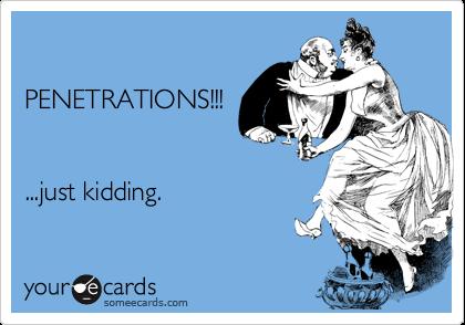 PENETRATIONS!!!...just kidding.