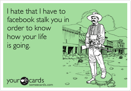 I hate that I have tofacebook stalk you in order to know how your lifeis going.