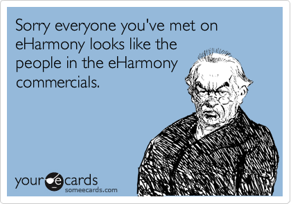 Sorry everyone you've met on eHarmony looks like the people in the eHarmony commercials.