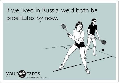 If we lived in Russia, we'd both be prostitutes by now.