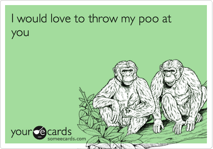 I would love to throw my poo at you
