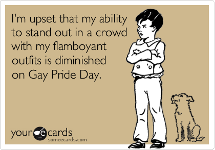 I'm upset that my abilityto stand out in a crowdwith my flamboyantoutfits is diminished on Gay Pride Day.