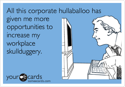 All this corporate hullaballoo has given me moreopportunities toincrease myworkplaceskullduggery.